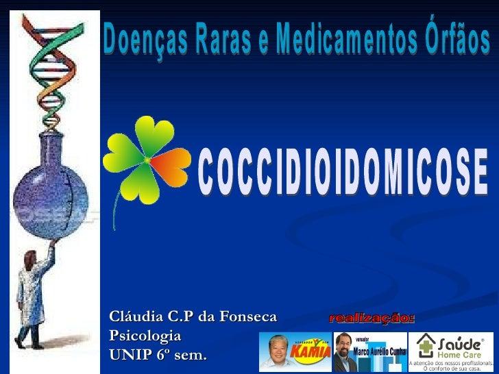 Cláudia C.P da Fonseca Psicologia UNIP 6º sem. Doenças Raras e Medicamentos Órfãos COCCIDIOIDOMICOSE realização: