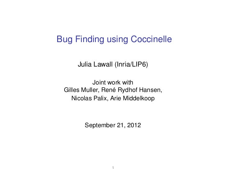 Bug Finding using Coccinelle     Julia Lawall (Inria/LIP6)            Joint work with Gilles Muller, René Rydhof Hansen,  ...