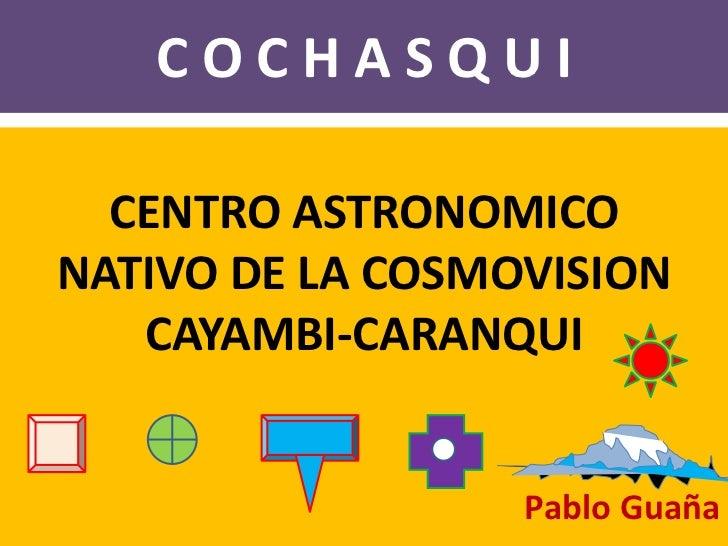 C O C H A S Q U I<br />CENTRO ASTRONOMICO <br />NATIVO DE LA COSMOVISION  <br />CAYAMBI-CARANQUI<br />Pablo Guaña<br />