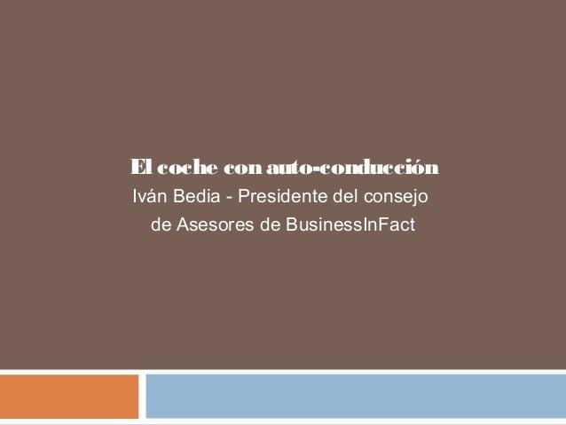 El coche con auto-conducción Iván Bedia - Presidente del consejo de Asesores de BusinessInFact