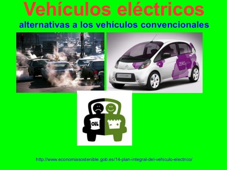 Vehículos eléctricosalternativas a los vehículos convencionales   http://www.economiasostenible.gob.es/14-plan-integral-de...
