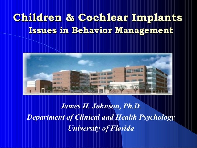 Children & Cochlear Implants  Issues in Behavior Management           James H. Johnson, Ph.D.  Department of Clinical and ...