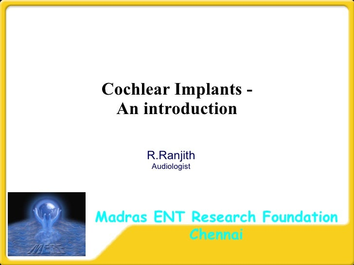 Cochlear Implants - An introduction R.Ranjith Audiologist Madras ENT Research Foundation Chennai