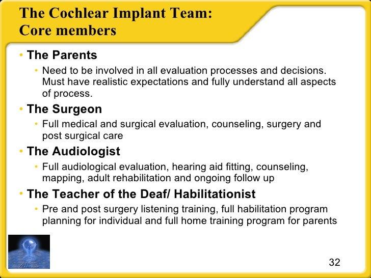 The Cochlear Implant Team: Core members <ul><li>The Parents </li></ul><ul><ul><li>Need to be involved in all evaluation pr...