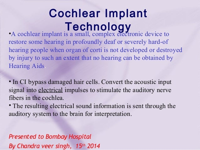 Presented to Bombay Hospital By Chandra veer singh, 15th 2014 Cochlear Implant Technology•A cochlear implant is a small, c...