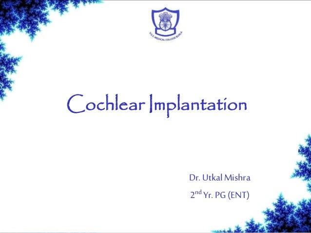 Cochlear Implantation Dr. UtkalMishra 2nd Yr. PG (ENT)