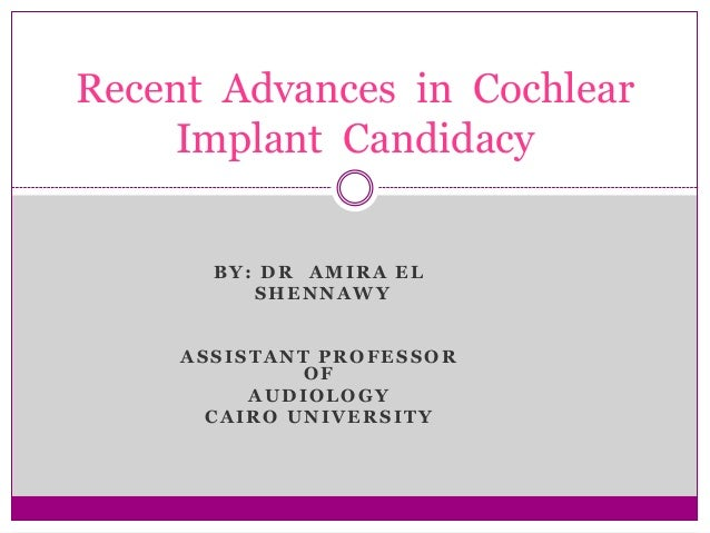 Recent Advances in Cochlear    Implant Candidacy       BY: DR AMIRA EL          SHENNAWY     ASSISTANT PROFESSOR          ...