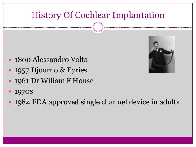 History Of Cochlear Implantation 1800 Alessandro Volta 1957 Djourno & Eyries 1961 Dr Wiliam F House 1970s 1984 FDA ap...