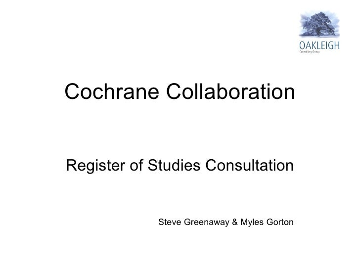 Cochrane Collaboration   Register of Studies Consultation               Steve Greenaway & Myles Gorton
