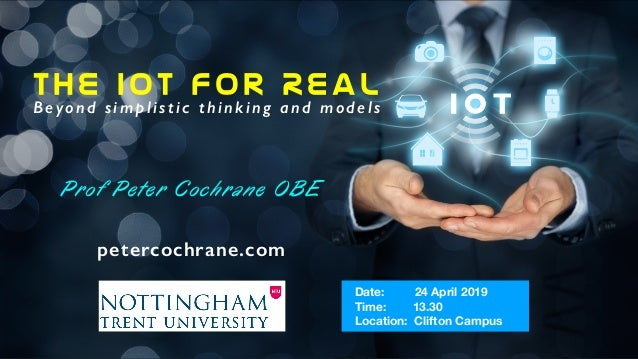 The IoT For Real Beyond simplistic thinking and models Prof Peter Cochrane OBE petercochrane.com Date: 24 April 2019 Time:...