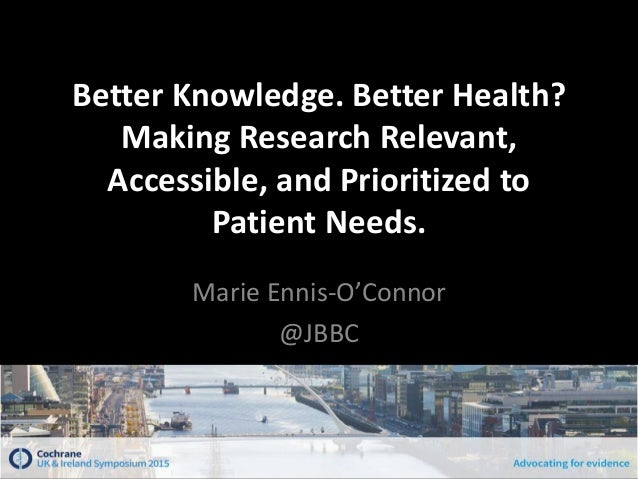 Better Knowledge. Better Health? Making Research Relevant, Accessible, and Prioritized to Patient Needs. Marie Ennis-O'Con...