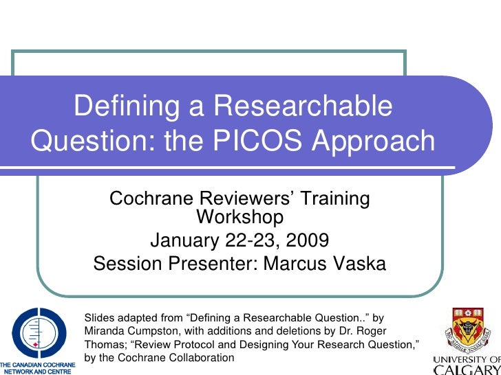 Defining a Researchable Question: the PICOS Approach      Cochrane Reviewers' Training                Workshop           J...