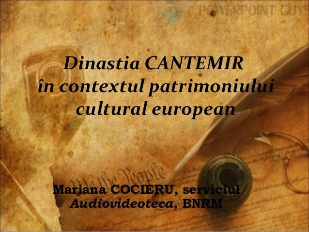 Dinastia CANTEMIR în contextul patrimoniului cultural european Mariana COCIERU, serviciul Audiovideoteca, BNRM