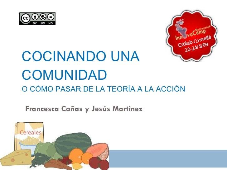 COCINANDO UNA COMUNIDAD O CÓMO PASAR DE LA TEORÍA A LA ACCIÓN  Francesca Cañas y Jesús Martínez