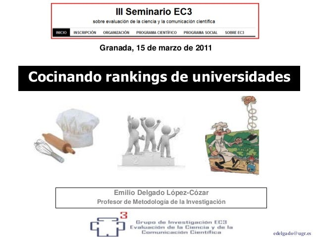 edelgado@ugr.es Emilio Delgado López-Cózar Profesor de Metodología de la Investigación Cocinando rankings de universidades...