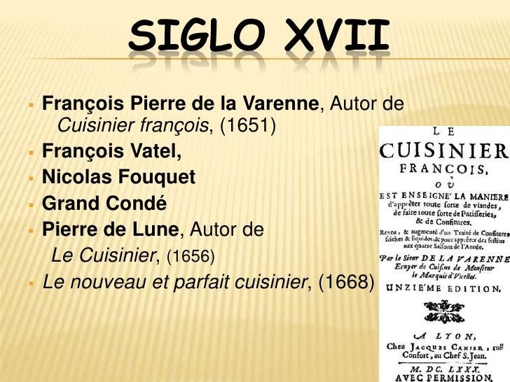 SIGLO XVIII▫ Antoine Parmentier,Perfeccionó el uso de la papa y hace el arte del  pan.▫ Charles Durand (Cocinero)▫ Françoi...