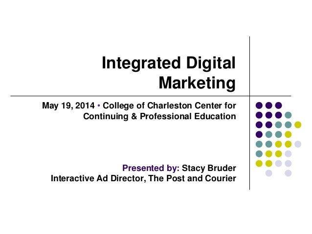Integrated Digital Marketing May 19, 2014  College of Charleston Center for Continuing & Professional Education Presented...