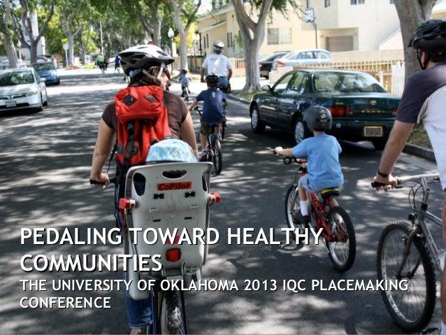 PEDALING TOWARD HEALTHYPEDALING TOWARD HEALTHYCOMMUNITIESCOMMUNITIESTHE UNIVERSITY OF OKLAHOMA 2013 IQC PLACEMAKINGTHE UNI...
