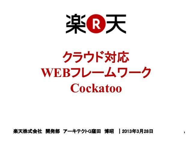 クラウド対応      WEBフレームワーク         Cockatoo楽天株式会社 開発部 アーキテクトG窪田 博昭 |2013年3月28日   1