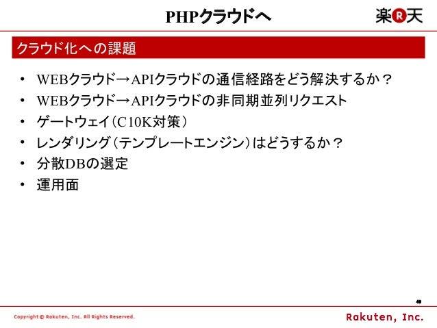 PHPクラウドへクラウド化への課題•   WEBクラウド→APIクラウドの通信経路をどう解決するか?•   WEBクラウド→APIクラウドの非同期並列リクエスト•   ゲートウェイ(C10K対策)•   レンダリング(テンプレートエンジン)はど...