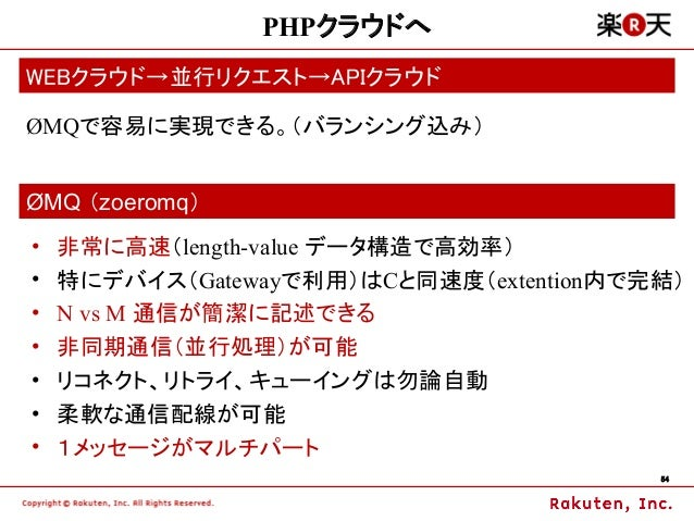 PHPクラウドへWEBクラウド→並行リクエスト→APIクラウドØMQで容易に実現できる。(バランシング込み)ØMQ (zoeromq)•   非常に高速(length-value データ構造で高効率)•   特にデバイス(Gatewayで利用)...