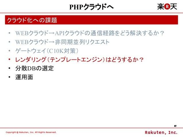PHPクラウドへクラウド化への課題•   WEBクラウド→APIクラウドの通信経路をどう解決するか?•   WEBクラウド→非同期並列リクエスト•   ゲートウェイ(C10K対策)•   レンダリング(テンプレートエンジン)はどうするか?•  ...