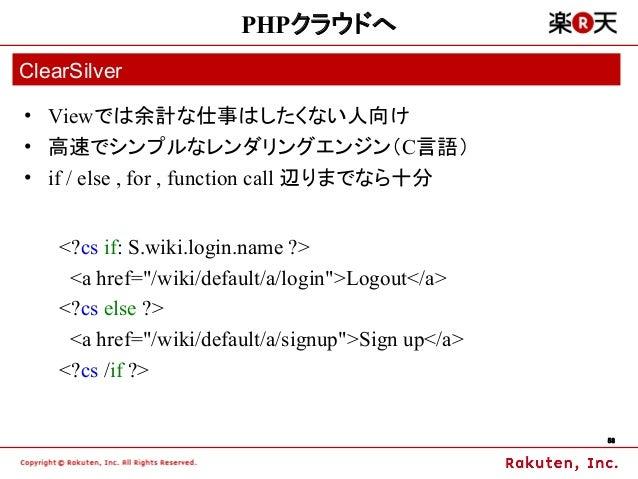 PHPクラウドへClearSilver• Viewでは余計な仕事はしたくない人向け• 高速でシンプルなレンダリングエンジン(C言語)• if / else , for , function call 辺りまでなら十分    <?cs if: S...