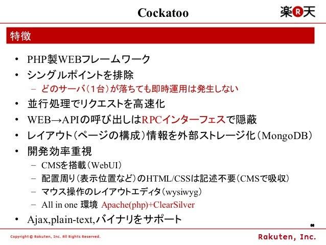 Cockatoo特徴• PHP製WEBフレームワーク• シングルポイントを排除    – どのサーバ(1台)が落ちても即時運用は発生しない•   並行処理でリクエストを高速化•   WEB→APIの呼び出しはRPCインターフェスで隠蔽•   レ...