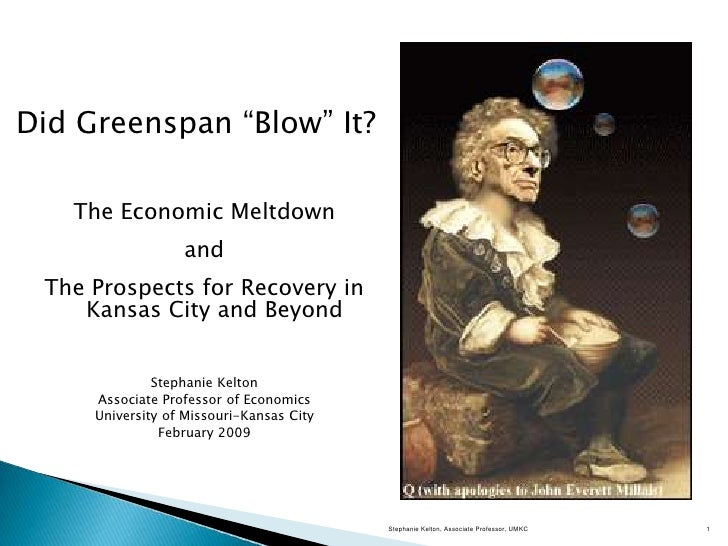 Did Greenspan ―Blow‖ It?   The Economic Meltdown                  and The Prospects for Recovery in    Kansas City and Bey...
