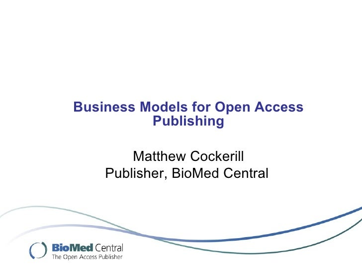 Business Models for Open Access Publishing Matthew Cockerill Publisher, BioMed Central