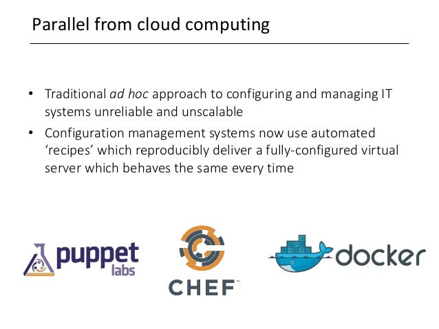 Parallel from cloud computing • Traditional ad hoc approach to configuring and managing IT systems unreliable and unscalab...