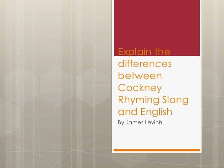 Explain thedifferencesbetweenCockneyRhyming Slangand EnglishBy James Levinh