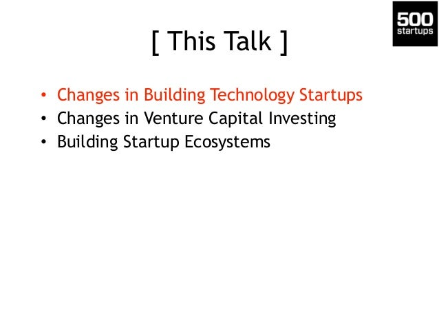 [ This Talk ] • Changes in Building Technology Startups • Changes in Venture Capital Investing • Building Startup Ecosyste...