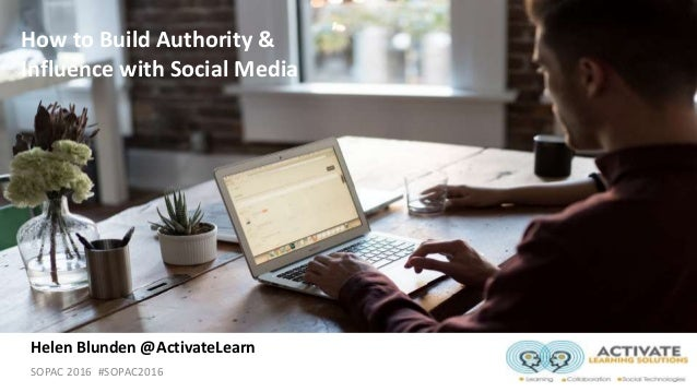 SOPAC 2016 #SOPAC2016 How to Build Authority & Influence with Social Media Helen Blunden @ActivateLearn