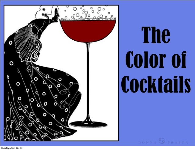 The Color of Cocktails D O N N A ♋ F R A S C A Sunday, April 27, 14