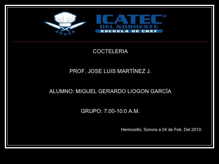 COCTELERIA PROF. JOSE LUIS MARTÍNEZ J. ALUMNO: MIGUEL GERARDO LIOGON GARCÍA GRUPO: 7:00-10:0 A.M. Hermosillo, Sonora a 04 ...
