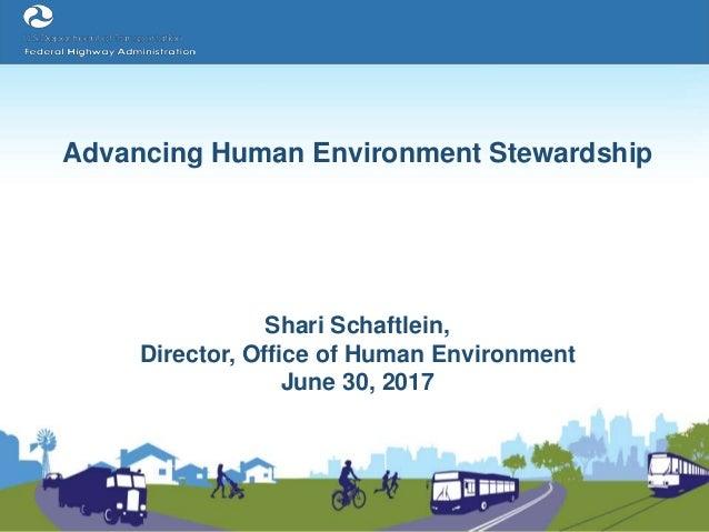 Advancing Human Environment Stewardship Shari Schaftlein, Director, Office of Human Environment June 30, 2017