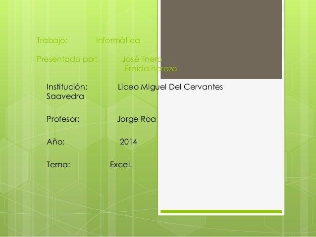 Trabajo: Informática  Presentado por: José linero  Eraida herazo  Institución: Liceo Miguel Del Cervantes  Saavedra  Profe...