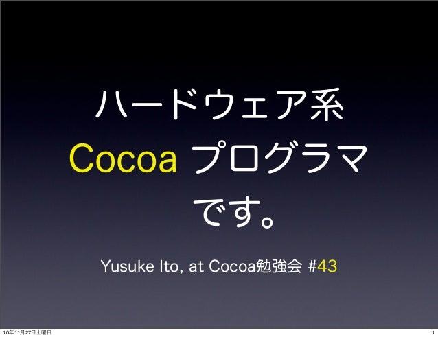 ハードウェア系 Cocoa プログラマ です。 Yusuke Ito, at Cocoa勉強会 #43 110年11月27日土曜日