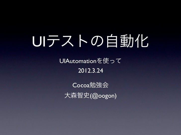 UIテストの自動化  UIAutomationを使って      2012.3.24     Cocoa勉強会   大森智史(@oogon)
