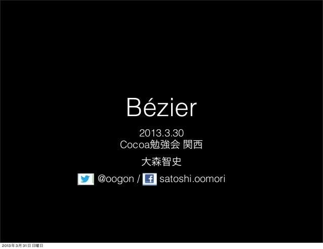 Bézier                          2013.3.30                       Cocoa勉強会 関西                              大森智史             ...