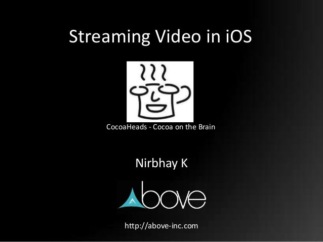 Streaming Video in iOS Nirbhay K http://above-inc.com CocoaHeads - Cocoa on the Brain