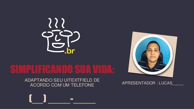 (__) ____-____ APRESENTADOR : LUCAS_____ SIMPLIFICANDO SUA VIDA: ADAPTANDO SEU UITEXTFIELD DE ACORDO COM UM TELEFONE