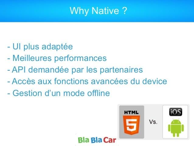 Why Native ? - UI plus adaptée - Meilleures performances - API demandée par les partenaires - Accès aux fonctions avancées...