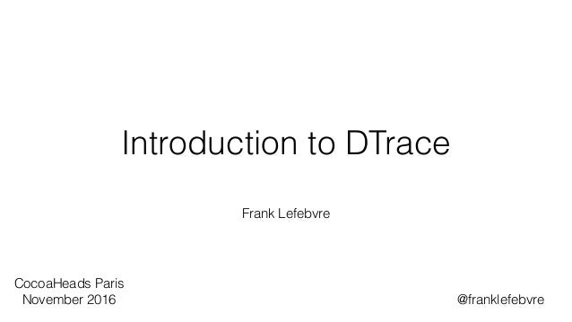 Introduction to DTrace Frank Lefebvre CocoaHeads Paris November 2016 @franklefebvre
