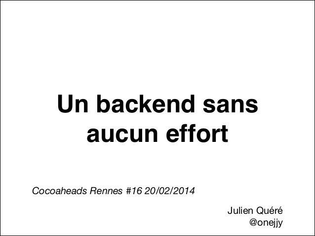 Un backend sans aucun effort Cocoaheads Rennes #16 20/02/2014 Julien Quéré   @onejjy