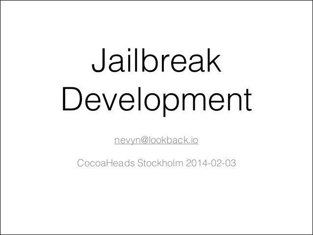 Jailbreak Development !  nevyn@lookback.io !  CocoaHeads Stockholm 2014-02-03