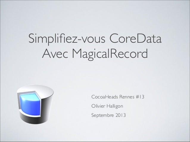 Simplifiez-vous CoreData Avec MagicalRecord CocoaHeads Rennes #13 Olivier Halligon Septembre 2013