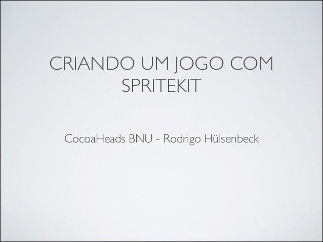 CRIANDO UM JOGO COM SPRITEKIT CocoaHeads BNU - Rodrigo Hülsenbeck