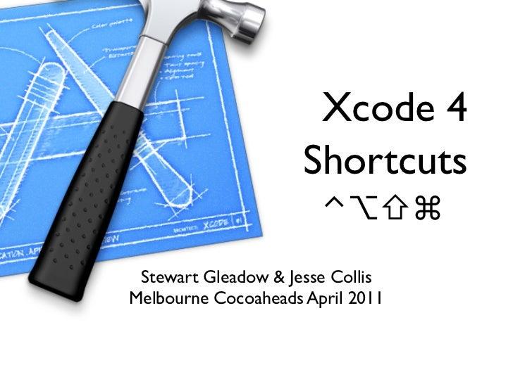 Xcode 4                     Shortcuts                       ⌃⌥⇧⌘ Stewart Gleadow & Jesse CollisMelbourne Cocoaheads April ...
